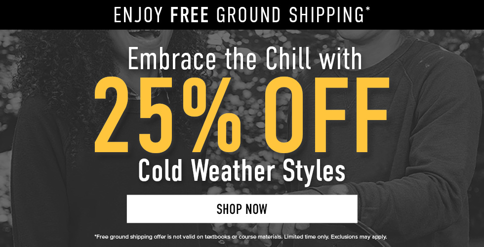 Enjoy free ground shipping.* Embrace the chill with 25% off Cold Weather Styles. *Free ground shipping offer not valid on Textbooks or Course Materials. Limited time only. Exclusions may apply. Click to shop now.