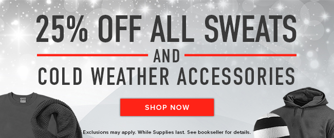 Picture of winter clothing. 25% off all Sweats and Cold Weather accessories. Exclusions may apply. While supplies last. See bookseller for details. Click to shop now.