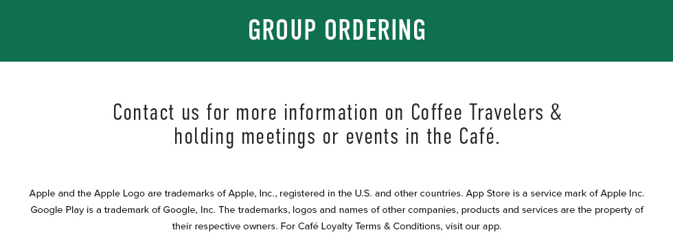 Contact us for more information on Coffee Travelers & holding meetings or events in the Cafe. Click here to View Our Group Menu. Apple and Apple Logo are trademarks of Apple, Inc., registered in US and other countries. App Store is a service mark of Apple Inc., Google Play is a trademark of Google, Inc. The trademarks, logos and names of other companies are, products and services are property of their respective owners. For Cafe Loyalty Terms & Conditions, visit out app.