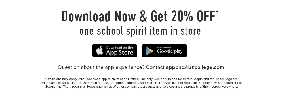 Click to download now and get 20% Off one school spirit item in store. Question about the app experience? Contact appbnc@bncollege.com. Download on Apple App Store and/or Google Play. *Exclusions may apply. Must download app to claim offer. Limited time only. See offer in app for details. Apple and the Apple Logo are trademarks of Apple, Inc., registered in the U.S. and other countries. App Store is a service mark of Apple Inc. Google Play is a trademark of Google, Inc. The trademarks, logos and names of other companies, products and services are the property of their respective owners.